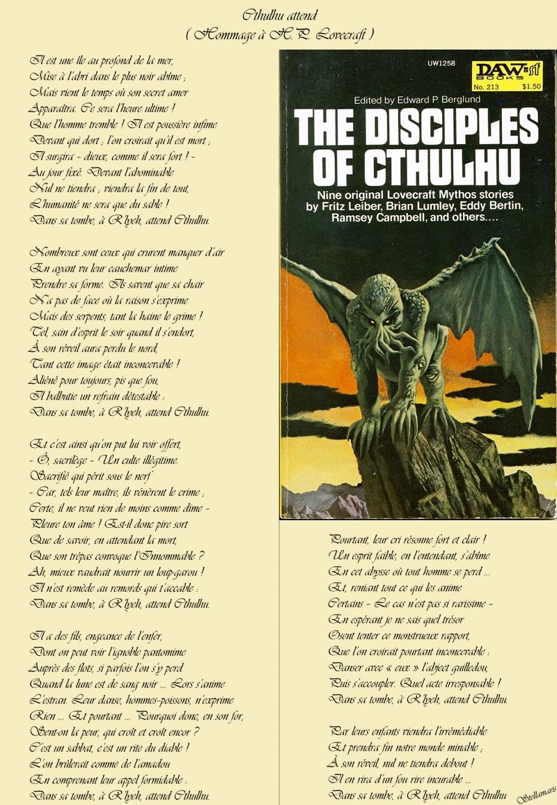 Cthulhu attend / ( Hommage à H.P. Lovecraft ) / / Il est une île au profond de la mer, / Mise à l'abri dans le plus noir abîme ; / Mais vient le temps où son secret amer / Apparaîtra. Ce sera l'heure ultime ! / Que l'homme tremble ! Il est poussière infime / Devant qui dort ; l'on croirait qu'il est mort ; / Il surgira – dieux, comme il sera fort ! – / Au jour fixé. Devant l'abominable / Nul ne tiendra ; viendra la fin de tout, / L'humanité ne sera que du sable ! / Dans sa tombe, à R'lyeh, attend Cthulhu. / / Nombreux sont ceux qui crurent manquer d'air / En ayant vu leur cauchemar intime / Prendre sa forme. Ils savent que sa chair / N'a pas de face où la raison s'exprime / Mais des serpents, tant la haine le grime ! / Tel, sain d'esprit le soir quand il s'endort, / À son réveil aura perdu le nord, / Tant cette image était inconcevable ! / Aliéné pour toujours, pis que fou, / Il balbutie un refrain détestable : / Dans sa tombe, à R'lyeh, attend Cthulhu. / / Et c'est ainsi qu'on put lui voir offert, / – Ô, sacrilège – Un culte illégitime. / Sacrifié qui périt sous le nerf / – Car, tels leur maître, ils vénèrent le crime ; / Certe, il ne veut rien de moins comme dime – / Pleure ton âme ! Est-il donc pire sort / Que de savoir, en attendant la mort, / Que son trépas convoque l'Innommable ? / Ah, mieux vaudrait nourrir un loup-garou ! / Il n'est remède au remords qui t'accable : / Dans sa tombe, à R'lyeh, attend Cthulhu. / / Il a des fils, engeance de l'enfer, / Dont on peut voir l'ignoble pantomime / Auprès des flots, si parfois l'on s'y perd / Quand la lune est de sang noir ... Lors s'anime / L'estran. Leur danse, hommes–poissons, n'exprime / Rien ... Et pourtant ... Pourquoi donc, en son for, / Sent-on la peur, qui croît et croît encor ? / C'est un sabbat, c'est un rite du diable ! / L'on brûlerait comme de l'amadou / En comprenant leur appel formidable : / Dans sa tombe, à R'lyeh, attend Cthulhu. / / Pourtant, leur cri résonne fort et clair ! / Un esprit faible, en l